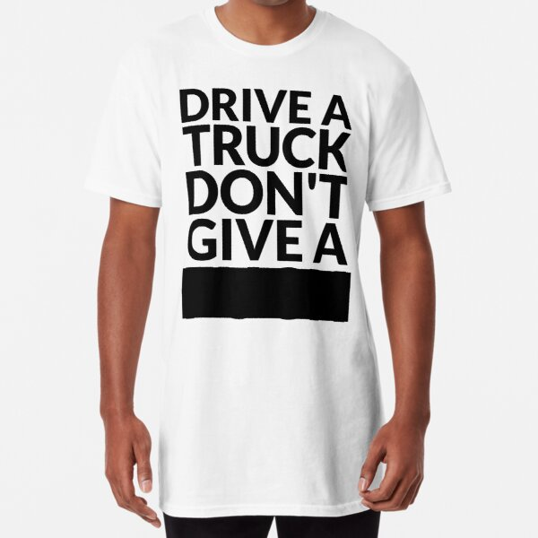 Drive a Truck Don't Give A... Long T-Shirt