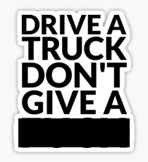 Drive a Truck Don't Give A... Sticker