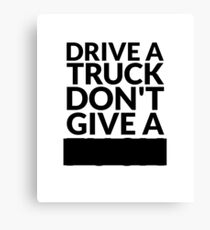 Drive a Truck Don't Give A... Canvas Print