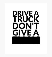 Drive a Truck Don't Give A... Photographic Print