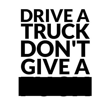 Drive a Truck Don't Give A... by HandDrawnTees