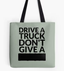 Drive a Truck Don't Give A... Tote Bag