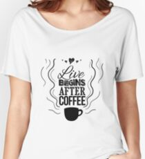 Live begins after coffee Women's Relaxed Fit T-Shirt
