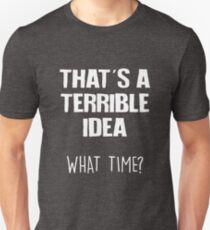 That's A Terrible Idea What Time Funny Sarcastic T-Shirt