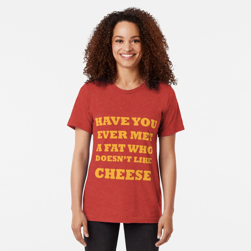 Have you ever met a fat who doesn't like cheese Tri-blend T-Shirt