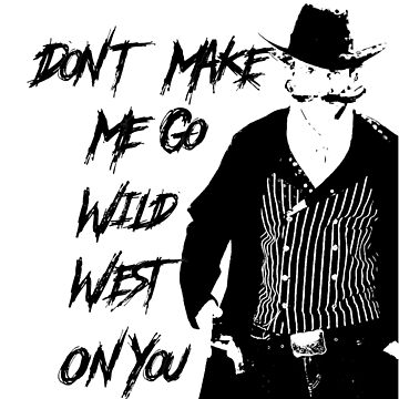 """Don't Make Me Go Wild West On You"" by echoesofheaven"