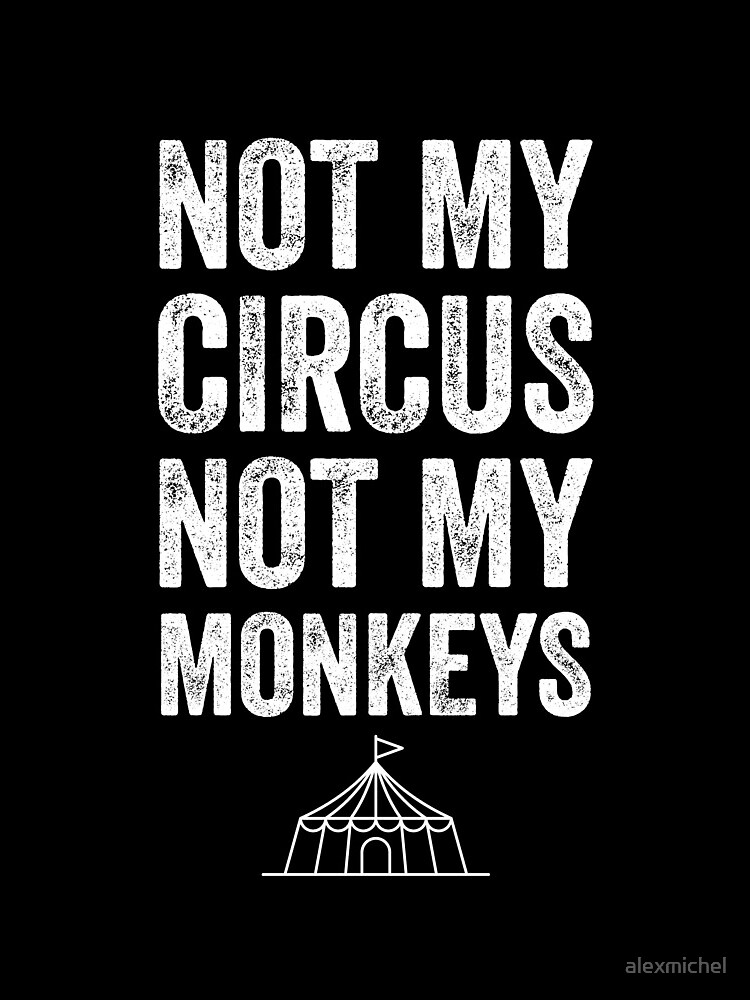 Not my circus not my monkeys by alexmichel