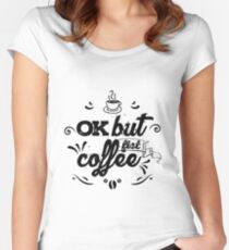 OK but fist coffee... Women's Fitted Scoop T-Shirt