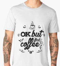 OK but fist coffee... Men's Premium T-Shirt