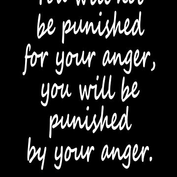 Anger, Buddha. You will not be punished for your anger, you will be punished by your anger, by TOMSREDBUBBLE