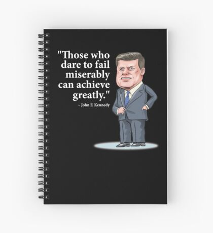 """President John F. Kennedy - """"Those who dare to fail miserably can achieve greatly"""" Spiral Notebook"""