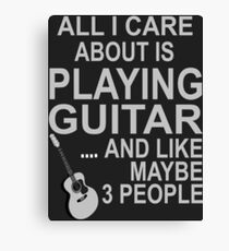 All I Care About Is Playing Guitar ...And Like Maybe 3 People - Tshirts & Hoodies Canvas Print