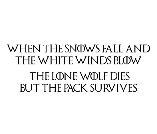 'Game of Thrones - House Stark, Lone Wolf Quote, Dire Wolf, When the snows  fall and the white winds blow, the lone wolf dies but the pack survives'