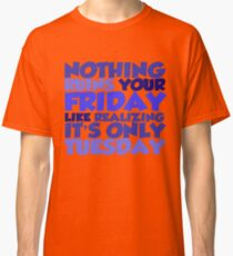 Nothing ruins your friday like realizing it's only tuesday Classic T-Shirt