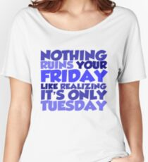 Nothing ruins your friday like realizing it's only tuesday Women's Relaxed Fit T-Shirt