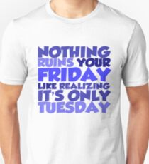 Nothing ruins your friday like realizing it's only tuesday Unisex T-Shirt