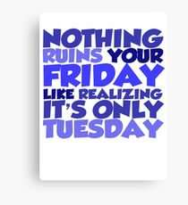 Nothing ruins your friday like realizing it's only tuesday Canvas Print