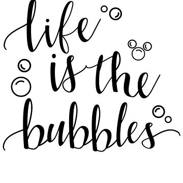 Life is the Bubbles by Last Petal Tees by lastpetaltees