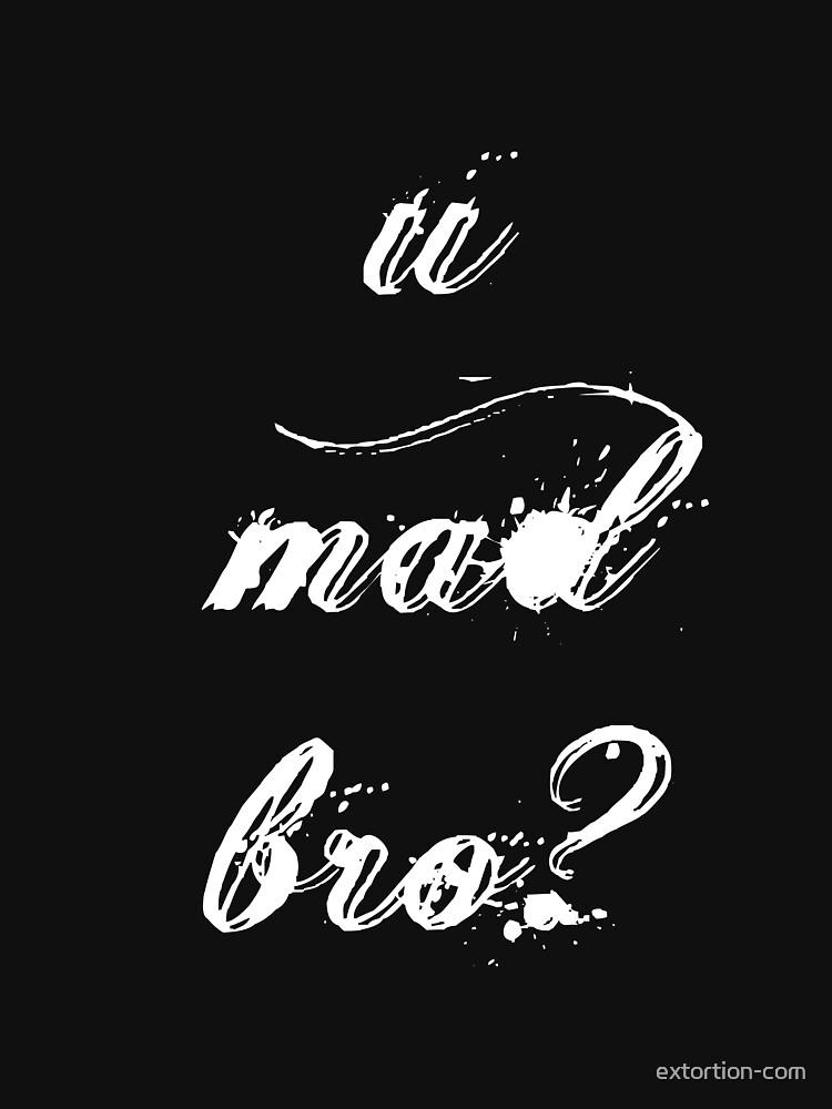 u mad bro? by extortion-com