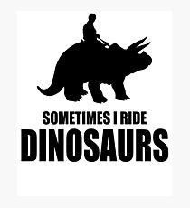 Triceratops Sometimes I Ride Dinosaurs Funny Photographic Print