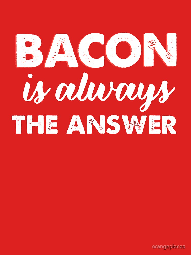 Bacon Is Always The Answer  by orangepieces
