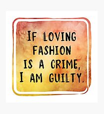 If Loving Fashion Is A Crime, I am Guilty Photographic Print