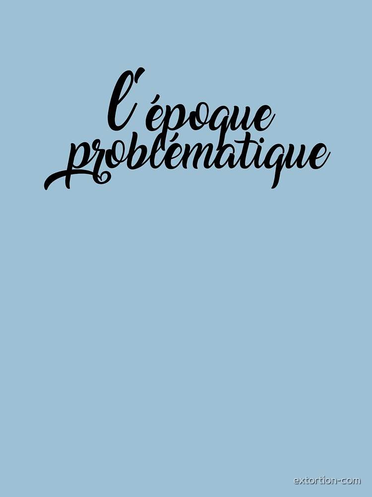 l'époque problématique by extortion-com