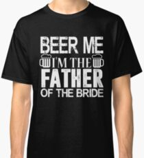 Beer Me I'm The Father of the Bride T-Shirt Funny Wedding Classic T-Shirt