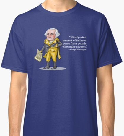 """George Washington - """"Ninety-nine percent of failures come from people who make excuses.""""  Classic T-Shirt"""
