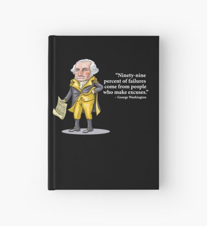 "George Washington - ""Ninety-nine percent of failures come from people who make excuses.""  Hardcover Journal"