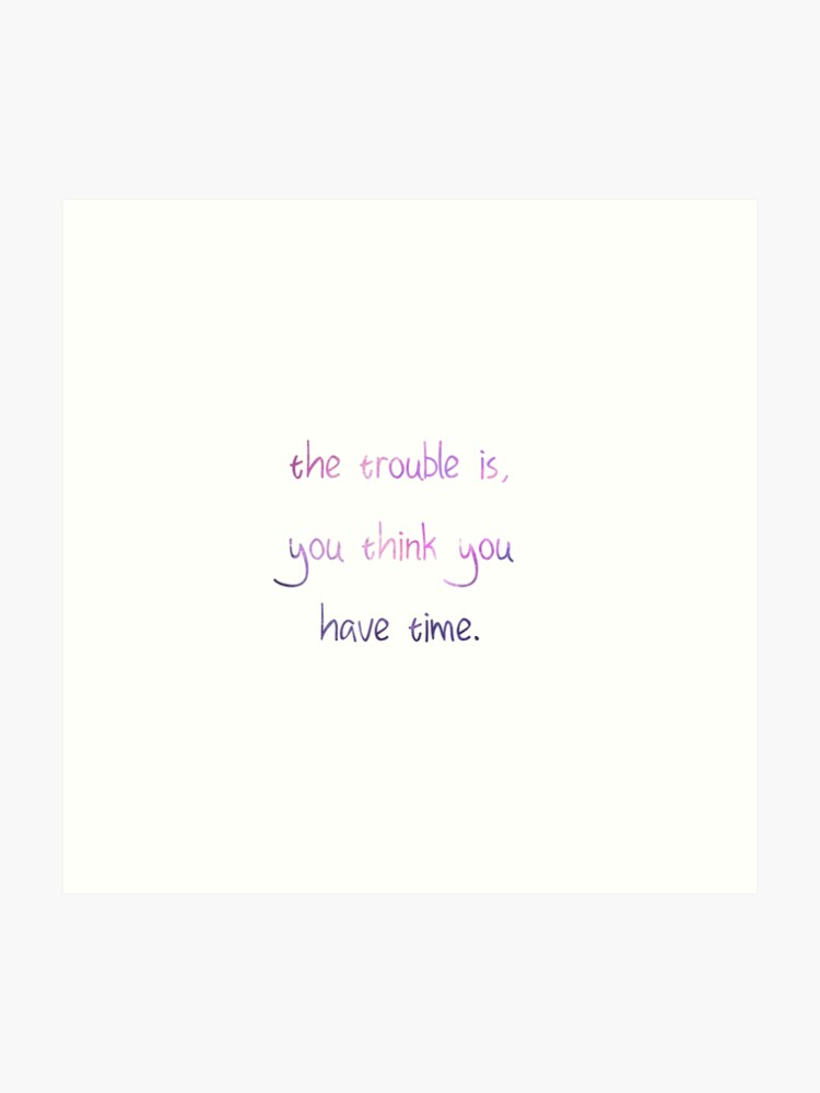 The trouble is, you think you have time quote | Art Print