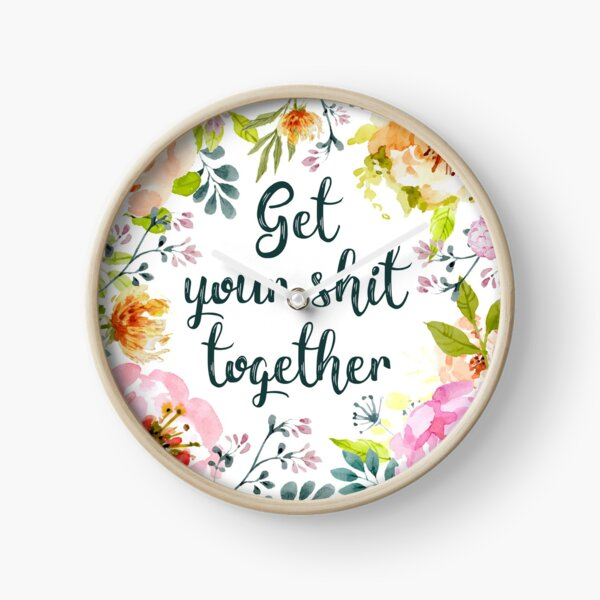 Get your shit together Clock