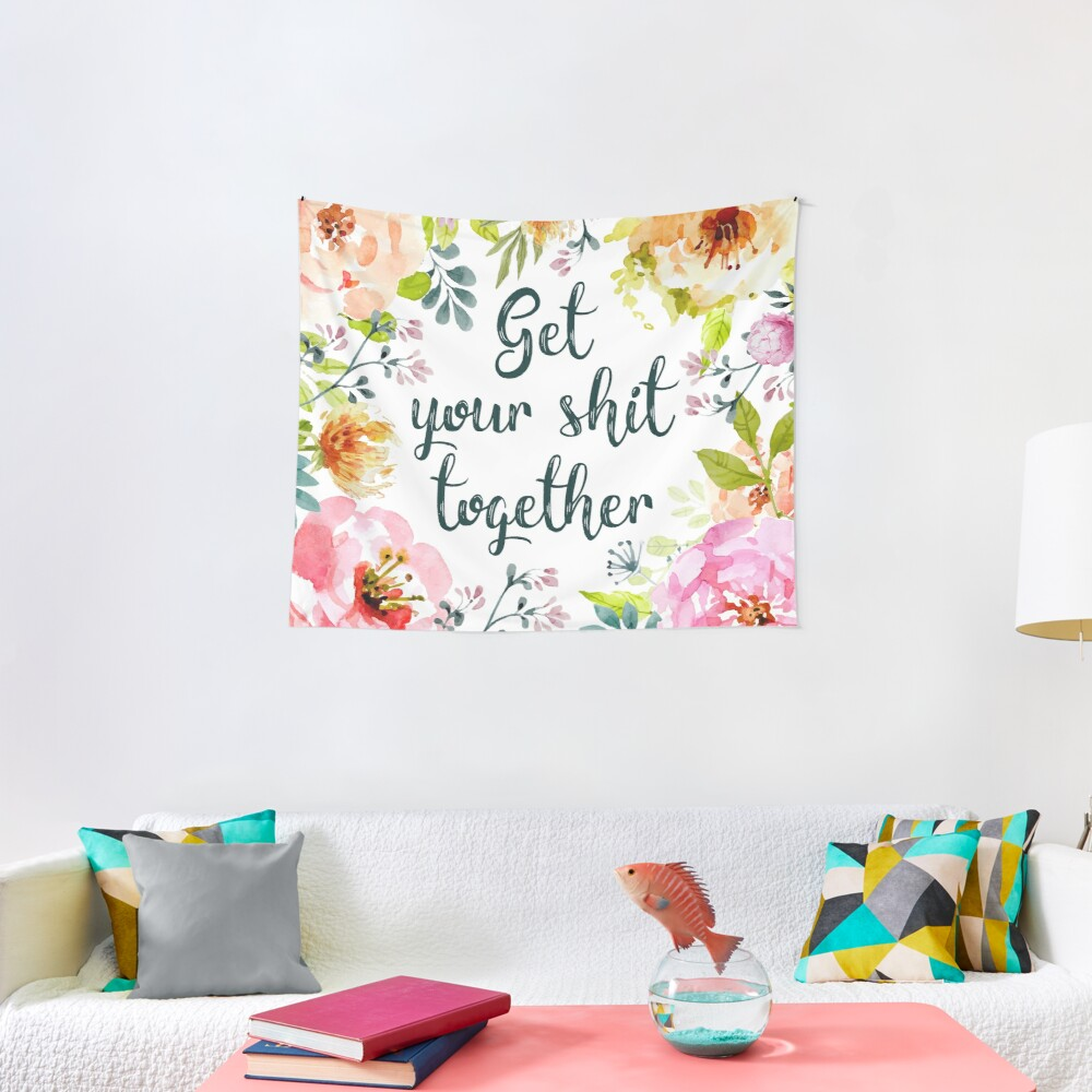 Get your shit together Tapestry