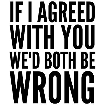 If I Agreed With You We'd Both Be Wrong by CreativeAngel