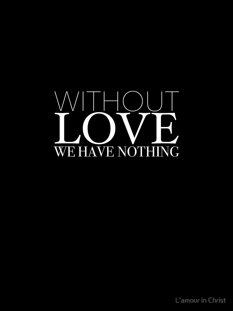"""""""Without Love We Have Nothing"""" 1 CORINTHIANS 13:4-5 by kytialamour"""