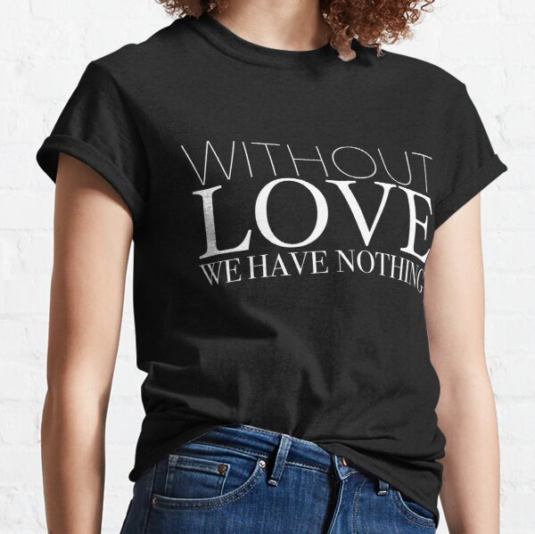"""""""Without Love We Have Nothing"""" 1 CORINTHIANS 13:4-5 Classic T-Shirt"""