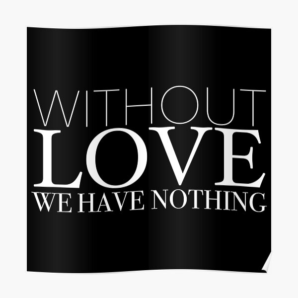 """""""Without Love We Have Nothing"""" 1 CORINTHIANS 13:4-5 Poster"""