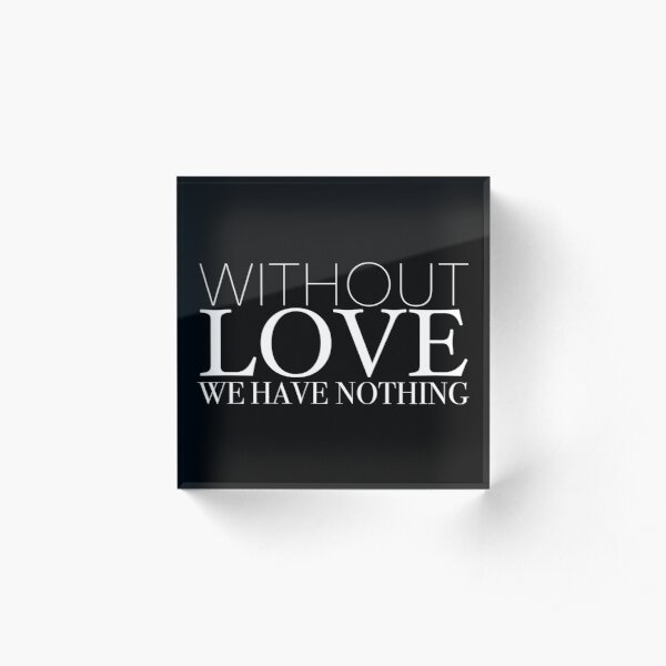 """""""Without Love We Have Nothing"""" 1 CORINTHIANS 13:4-5 Acrylic Block"""