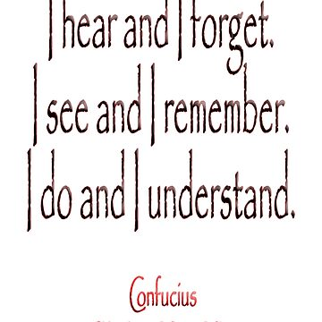 TEACHING, Confucius, Chinese, teacher, I hear and I forget. I see and I remember. I do and I understand. (Philosopher, 551 BC-479 BC) by TOMSREDBUBBLE