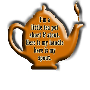 NURSERY RHYME, TEA, TEA POT,  Cuppa, I'm a little tea pot, short & stout, here is my handle, here is my spout. Childs poem by TOMSREDBUBBLE