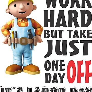WORK HARD BUT TAKE JUST ONE DAY OFF IT´S LABOR DAY by tambelini