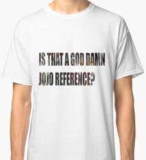 "JoJo's Bizarre Adventure  ""Is that a god damn JoJo reference?"" Classic T-Shirt"