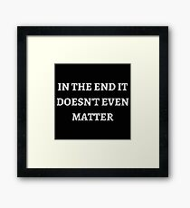In The End, It Doesn't Even Matter Framed Print