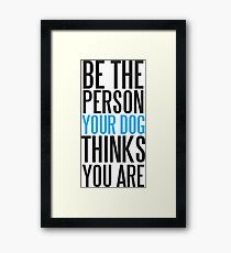 Be the person your dog thinks you are Framed Print