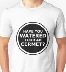 Have you watered your an cermet? Unisex T-Shirt