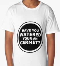 Have you watered your an cermet? Long T-Shirt