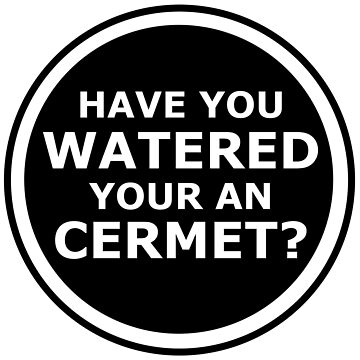 Have you watered your an cermet? by llecus