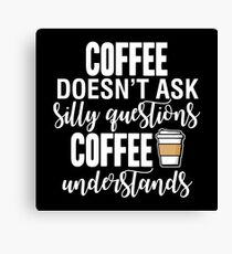 Coffee Doesn't Ask Silly Questions Coffee Understands Canvas Print