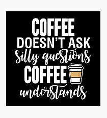 Coffee Doesn't Ask Silly Questions Coffee Understands Photographic Print