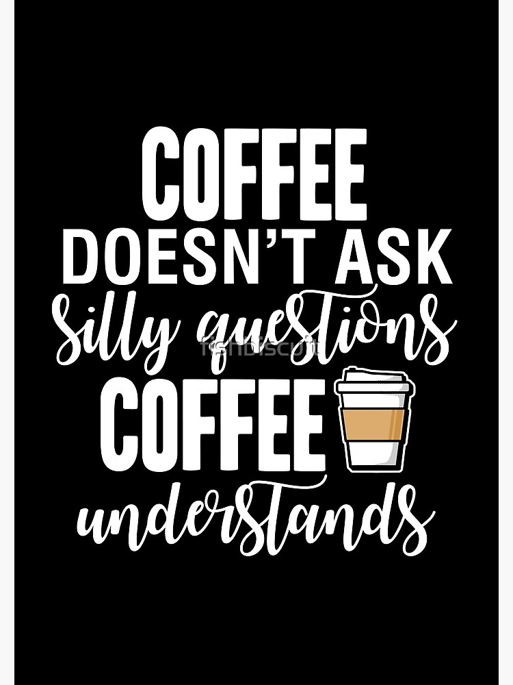 Coffee Doesn't Ask Silly Questions Coffee Understands by fishbiscuit